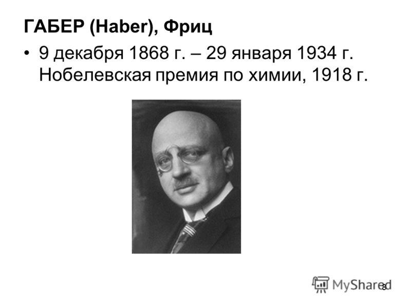 ГАБЕР (Haber), Фриц 9 декабря 1868 г. – 29 января 1934 г. Нобелевская премия по химии, 1918 г. 8