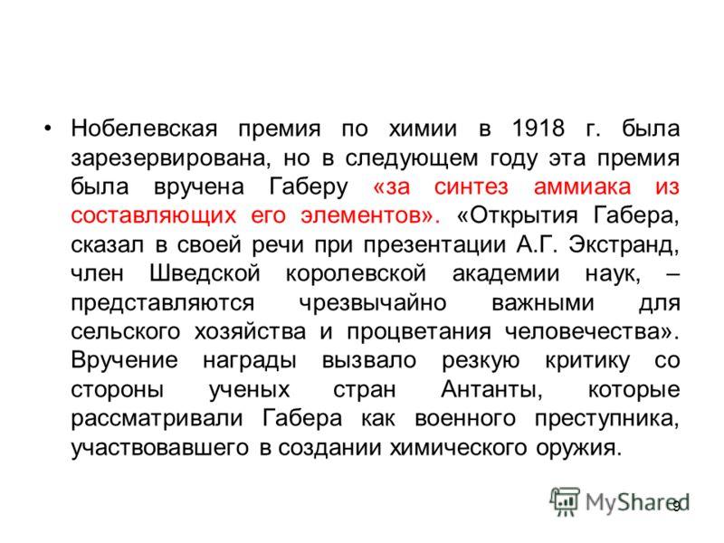 Нобелевская премия по химии в 1918 г. была зарезервирована, но в следующем году эта премия была вручена Габеру «за синтез аммиака из составляющих его элементов». «Открытия Габера, сказал в своей речи при презентации А.Г. Экстранд, член Шведской корол