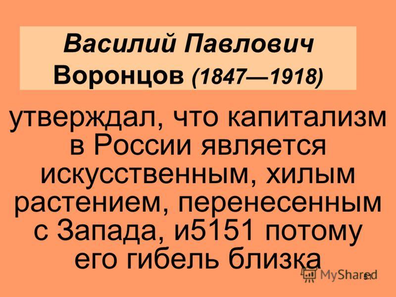 50 Даниельсон считал, что государство искусственно насаждает капитализм в ущерб благосостоянию всего населения России 1.Он призывал вернуться к крестьянскому производству, 2.ратовал за объединение земледелия и обрабатывающей промышленности в крупные