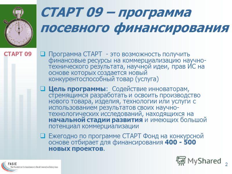 2 СТАРТ 09 – программа посевного финансирования Программа СТАРТ - это возможность получить финансовые ресурсы на коммерциализацию научно- технического результата, научной идеи, прав ИС на основе которых создается новый конкурентоспособный товар (услу