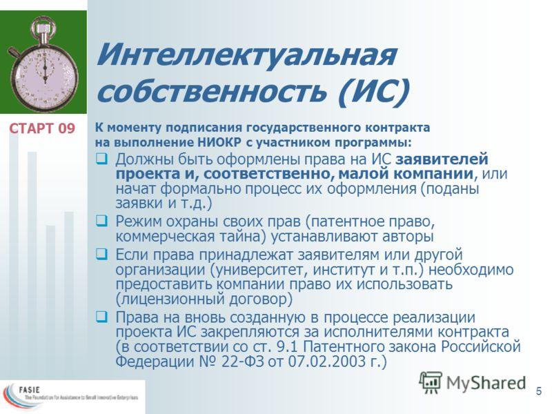 5 Интеллектуальная собственность (ИС) К моменту подписания государственного контракта на выполнение НИОКР с участником программы: Должны быть оформлены права на ИС заявителей проекта и, соответственно, малой компании, или начат формально процесс их о