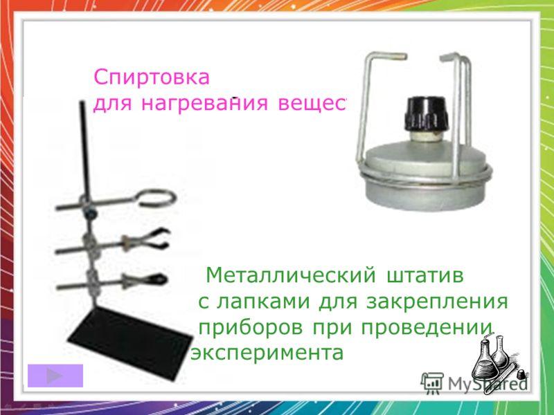 Металлический штатив с лапками для закрепления приборов при проведении эксперимента Спиртовка для нагревания веществ ;