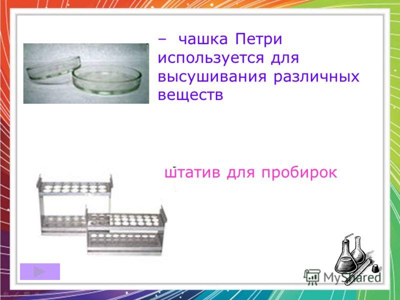 – чашка Петри используется для высушивания различных веществ штатив для пробирок