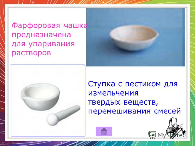 Фарфоровая чашка предназначена для упаривания растворов Ступка с пестиком для измельчения твердых веществ, перемешивания смесей