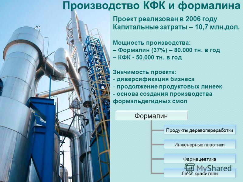 Проект реализован в 2006 году Капитальные затраты – 10,7 млн.дол. Мощность производства: – Формалин (37%) – 80.000 тн. в год – КФК - 50.000 тн. в год Значимость проекта: - диверсификация бизнеса - продолжение продуктовых линеек - основа создания прои