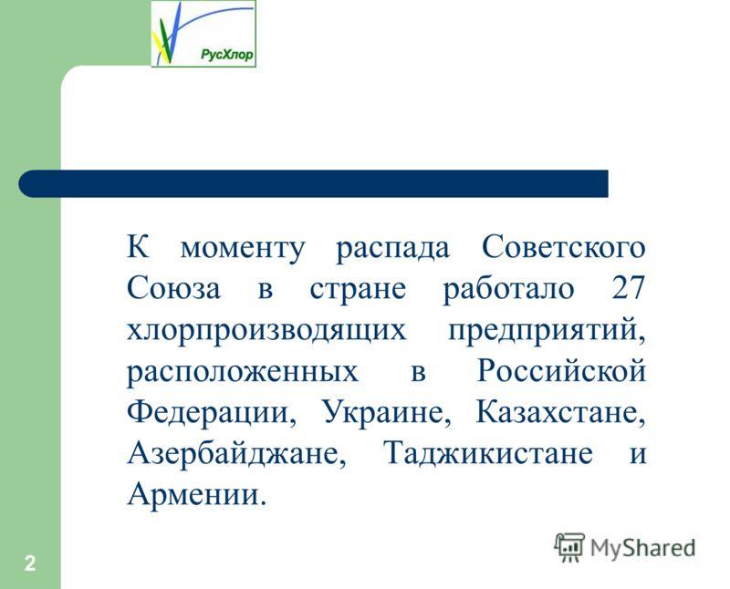 2 К моменту распада Советского Союза в стране работало 27 хлорпроизводящих предприятий, расположенных в Российской Федерации, Украине, Казахстане, Азербайджане, Таджикистане и Армении.