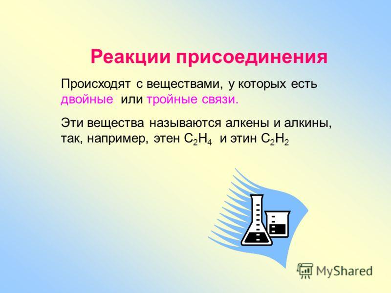 Реакции присоединения Происходят с веществами, у которых есть двойные или тройные связи. Эти вещества называются алкены и алкины, так, например, этен С 2 Н 4 и этин С 2 Н 2