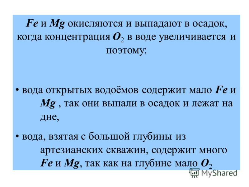 Fe и Mg окисляются и выпадают в осадок, когда концентрация O 2 в воде увеличивается и поэтому: вода открытых водоёмов содержит мало Fe и Mg, так они выпали в осадок и лежат на дне, вода, взятая с большой глубины из артезианских скважин, содержит мног