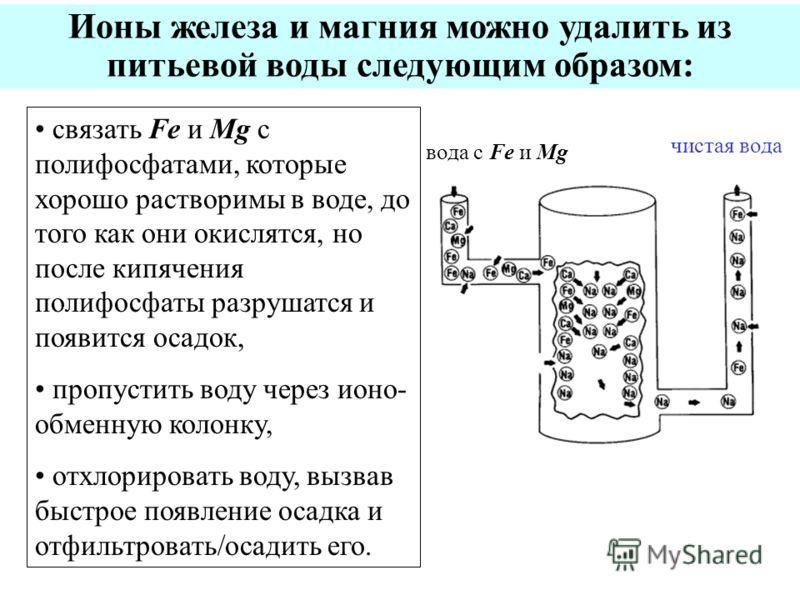 Ионы железа и магния можно удалить из питьевой воды следующим образом: связать Fe и Mg с полифосфатами, которые хорошо растворимы в воде, до того как они окислятся, но после кипячения полифосфаты разрушатся и появится осадок, пропустить воду через ио
