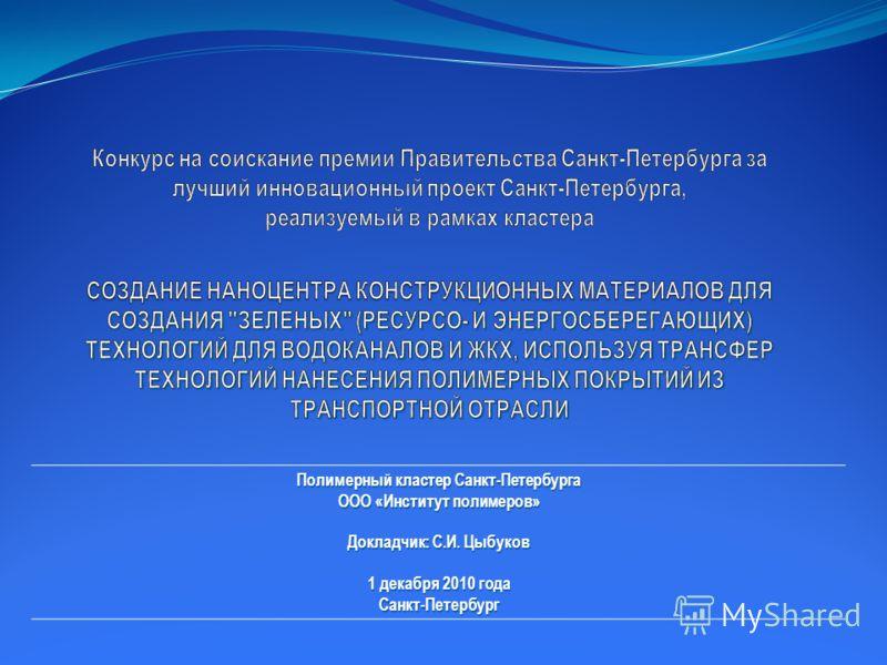 Полимерный кластер Санкт-Петербурга ООО «Институт полимеров» Докладчик: С.И. Цыбуков 1 декабря 2010 года Санкт-Петербург