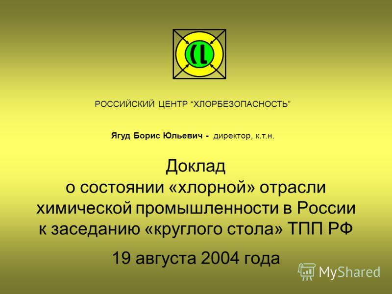 Доклад о состоянии «хлорной» отрасли химической промышленности в России к заседанию «круглого стола» ТПП РФ 19 августа 2004 года РОССИЙСКИЙ ЦЕНТР ХЛОРБЕЗОПАСНОСТЬ Ягуд Борис Юльевич - директор, к.т.н.