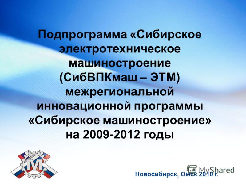 Подпрограмма «Сибирское электротехническое машиностроение (СибВПКмаш – ЭТМ) межрегиональной инновационной программы «Сибирское машиностроение» на 2009-2012 годы Новосибирск, Омск 2010 г.