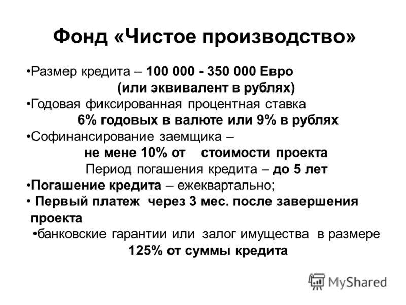 Фонд «Чистое производство» Размер кредита – 100 000 - 350 000 Евро (или эквивалент в рублях) Годовая фиксированная процентная ставка 6% годовых в валюте или 9% в рублях Софинансирование заемщика – не мене 10% от стоимости проекта Период погашения кре
