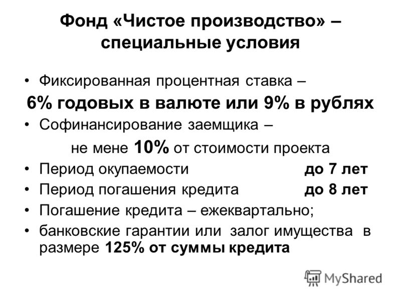 Фонд «Чистое производство» – специальные условия Фиксированная процентная ставка – 6% годовых в валюте или 9% в рублях Софинансирование заемщика – не мене 10% от стоимости проекта Период окупаемости до 7 лет Период погашения кредита до 8 лет Погашени