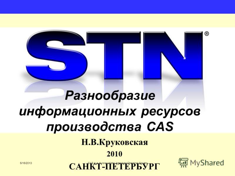 5/16/2013CAS is a division of the American Chemical Society1 Разнообразие информационных ресурсов производства CAS Н.В.Круковская 2010 САНКТ-ПЕТЕРБУРГ
