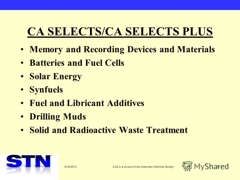 5/16/2013CAS is a division of the American Chemical Society11 CA SELECTS/CA SELECTS PLUS Memory and Recording Devices and Materials Batteries and Fuel Cells Solar Energy Synfuels Fuel and Libricant Additives Drilling Muds Solid and Radioactive Waste