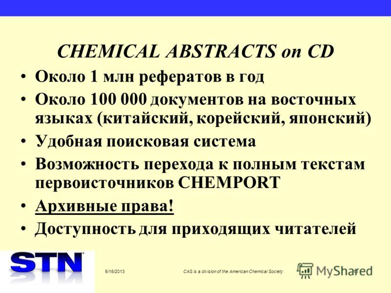 5/16/2013CAS is a division of the American Chemical Society13 CHEMICAL ABSTRACTS on CD Около 1 млн рефератов в год Около 100 000 документов на восточных языках (китайский, корейский, японский) Удобная поисковая система Возможность перехода к полным т