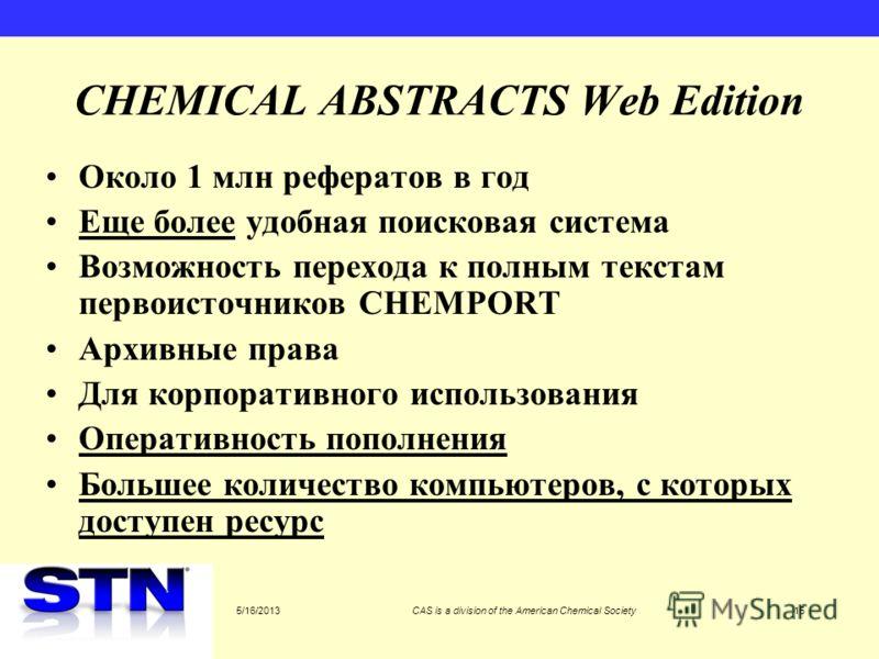 5/16/2013CAS is a division of the American Chemical Society15 CHEMICAL ABSTRACTS Web Edition Около 1 млн рефератов в год Еще более удобная поисковая система Возможность перехода к полным текстам первоисточников CHEMPORT Архивные права Для корпоративн