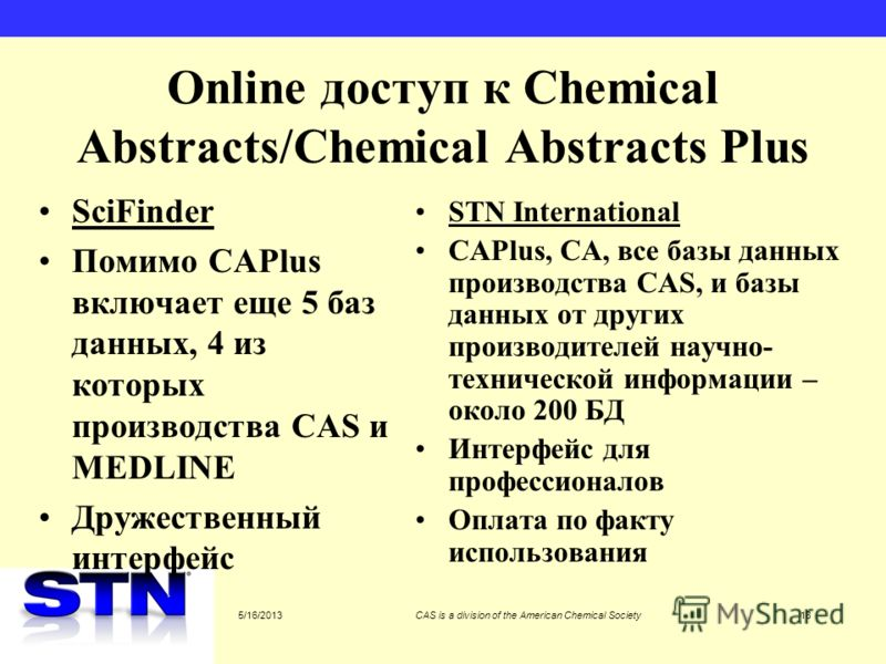 5/16/2013CAS is a division of the American Chemical Society18 Online доступ к Chemical Abstracts/Chemical Abstracts Plus SciFinder Помимо CAPlus включает еще 5 баз данных, 4 из которых производства CAS и MEDLINE Дружественный интерфейс STN Internatio