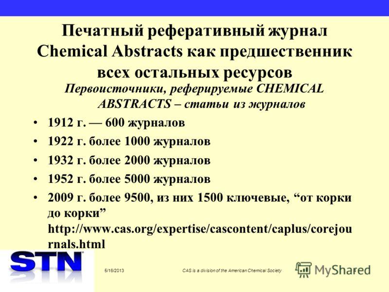 5/16/2013CAS is a division of the American Chemical Society4 Печатный реферативный журнал Chemical Abstracts как предшественник всех остальных ресурсов Первоисточники, реферируемые CHEMICAL ABSTRACTS – статьи из журналов 1912 г. 600 журналов 1922 г.