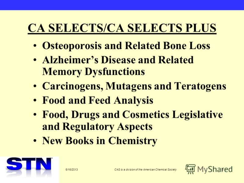 5/16/2013CAS is a division of the American Chemical Society9 CA SELECTS/CA SELECTS PLUS Osteoporosis and Related Bone Loss Alzheimers Disease and Related Memory Dysfunctions Carcinogens, Mutagens and Teratogens Food and Feed Analysis Food, Drugs and