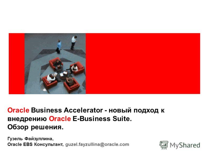 Oracle Business Accelerator - новый подход к внедрению Oracle E-Business Suite. Обзор решения. Гузель Файзуллина, Oracle EBS Консультант, guzel.fayzullina@oracle.com