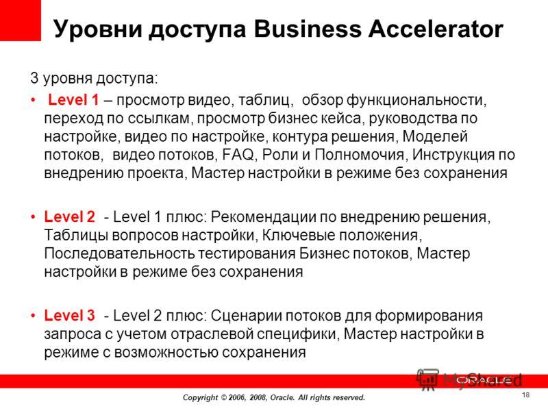 Copyright © 2006, 2008, Oracle. All rights reserved. 18 Уровни доступа Business Accelerator 3 уровня доступа: Level 1 – просмотр видео, таблиц, обзор функциональности, переход по ссылкам, просмотр бизнес кейса, руководства по настройке, видео по наст