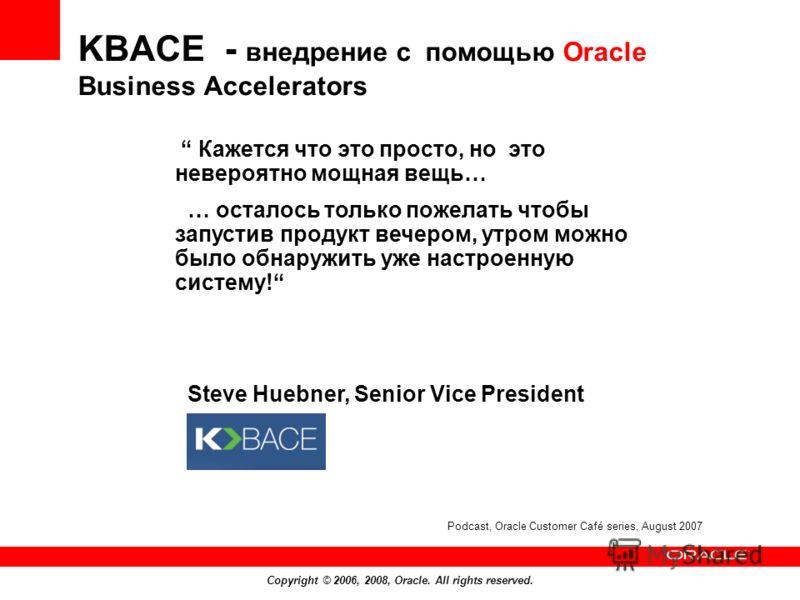 Copyright © 2006, 2008, Oracle. All rights reserved. Кажется что это просто, но это невероятно мощная вещь… … осталось только пожелать чтобы запустив продукт вечером, утром можно было обнаружить уже настроенную систему! Steve Huebner, Senior Vice Pre