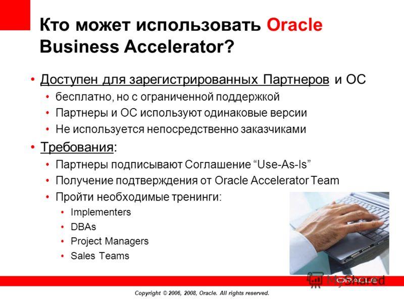 Copyright © 2006, 2008, Oracle. All rights reserved. Кто может использовать Oracle Business Accelerator? Доступен для зарегистрированных Партнеров и OC бесплатно, но с ограниченной поддержкой Партнеры и ОС используют одинаковые версии Не используется