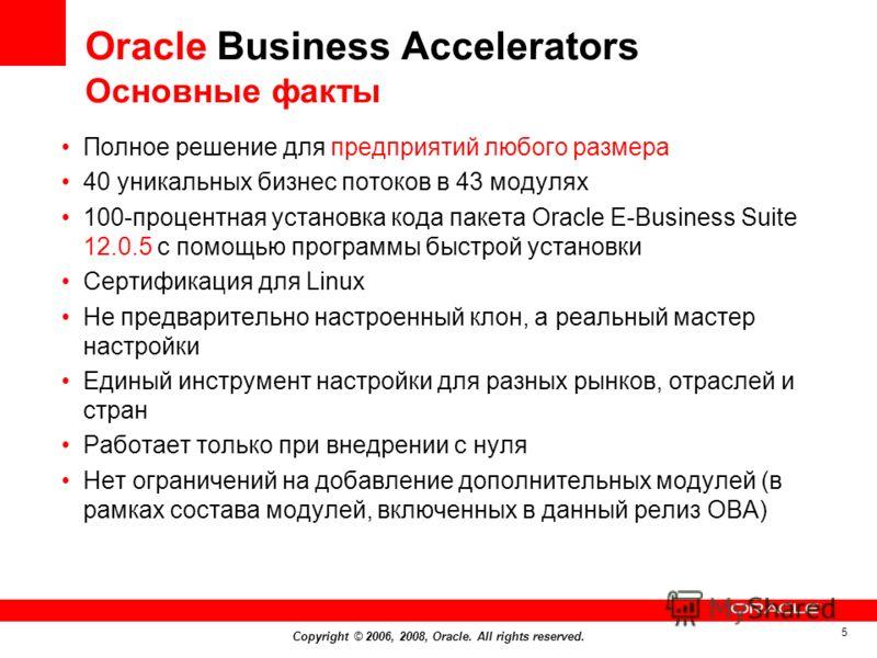 Copyright © 2006, 2008, Oracle. All rights reserved. 5 Oracle Business Accelerators Основные факты Полное решение для предприятий любого размера 40 уникальных бизнес потоков в 43 модулях 100-процентная установка кода пакета Oracle E-Business Suite 12