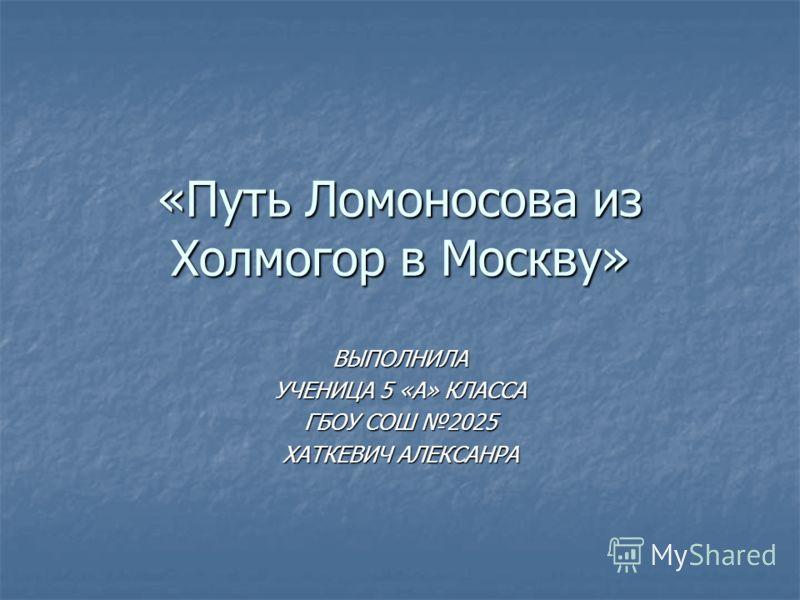 «Путь Ломоносова из Холмогор в Москву» ВЫПОЛНИЛА УЧЕНИЦА 5 «А» КЛАССА ГБОУ СОШ 2025 ХАТКЕВИЧ АЛЕКСАНРА