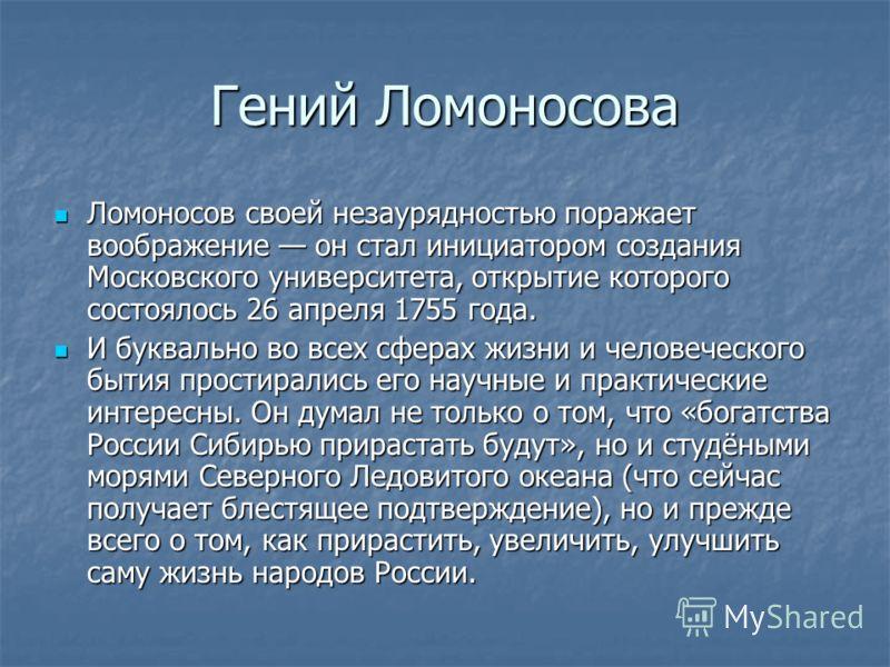 Гений Ломоносова Ломоносов своей незаурядностью поражает воображение он стал инициатором создания Московского университета, открытие которого состоялось 26 апреля 1755 года. Ломоносов своей незаурядностью поражает воображение он стал инициатором созд