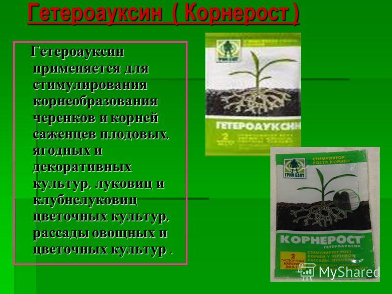 Гетероауксин ( Корнерост ) Гетероауксин применяется для стимулирования корнеобразования черенков и корней саженцев плодовых, ягодных и декоративных культур, луковиц и клубнелуковиц цветочных культур, рассады овощных и цветочных культур. Гетероауксин