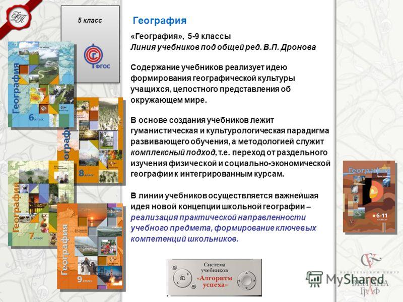 5 класс География «География», 5-9 классы Линия учебников под общей ред. В.П. Дронова Содержание учебников реализует идею формирования географической культуры учащихся, целостного представления об окружающем мире. В основе создания учебников лежит гу