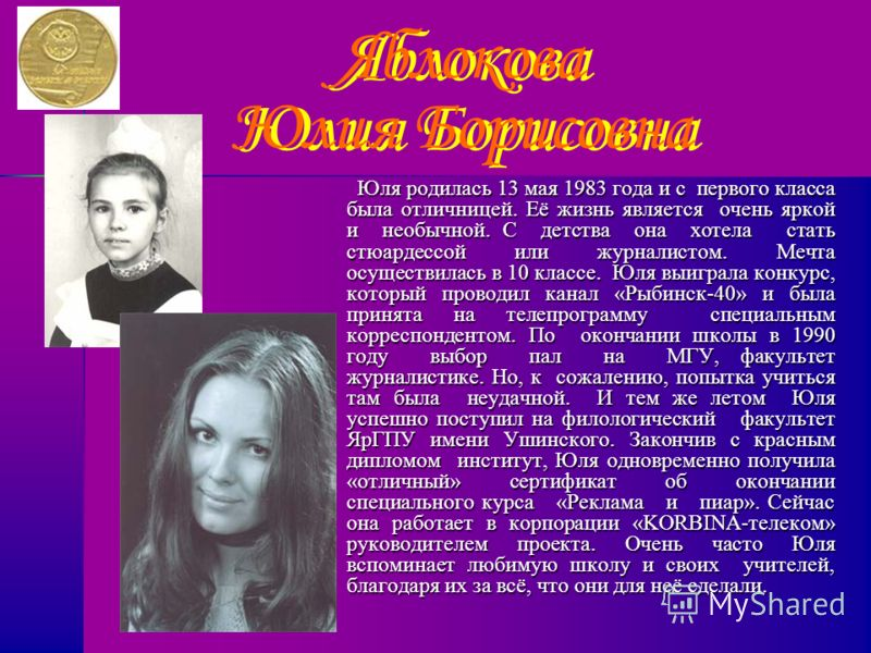Яблокова Юлия Борисовна Юля родилась 13 мая 1983 года и с первого класса была отличницей. Её жизнь является очень яркой и необычной. С детства она хотела стать стюардессой или журналистом. Мечта осуществилась в 10 классе. Юля выиграла конкурс, которы