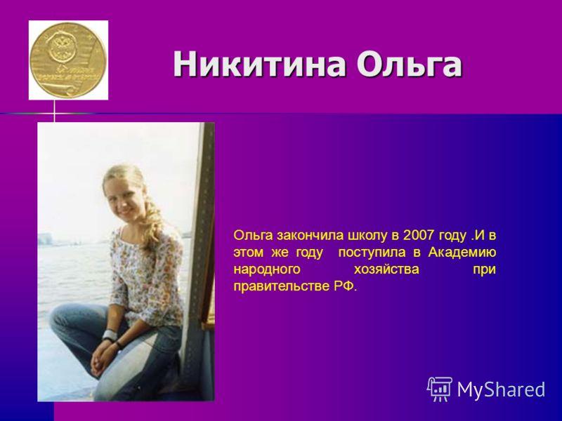 Никитина Ольга Никитина Ольга Ольга закончила школу в 2007 году.И в этом же году поступила в Академию народного хозяйства при правительстве РФ.