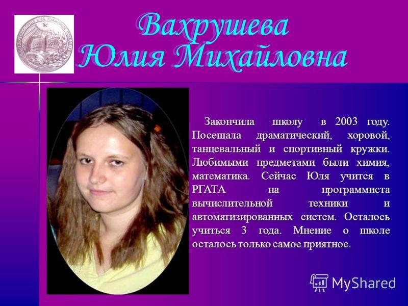Вахрушева Юлия Михайловна Закончила школу в 2003 году. Посещала драматический, хоровой, танцевальный и спортивный кружки. Любимыми предметами были химия, математика. Сейчас Юля учится в РГАТА на программиста вычислительной техники и автоматизированны