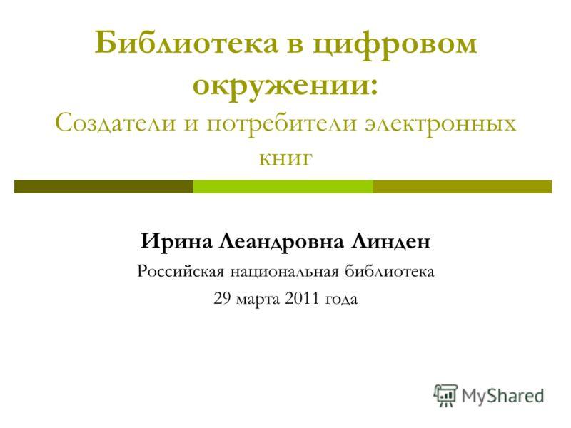 Библиотека в цифровом окружении: Создатели и потребители электронных книг Ирина Леандровна Линден Российская национальная библиотека 29 марта 2011 года