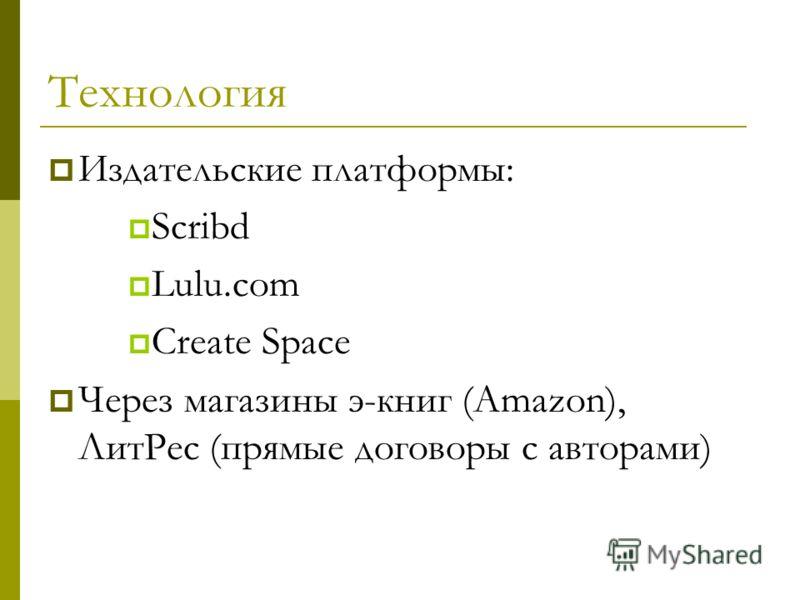 Технология Издательские платформы: Scribd Lulu.com Create Space Через магазины э-книг (Amazon), ЛитРес (прямые договоры с авторами)