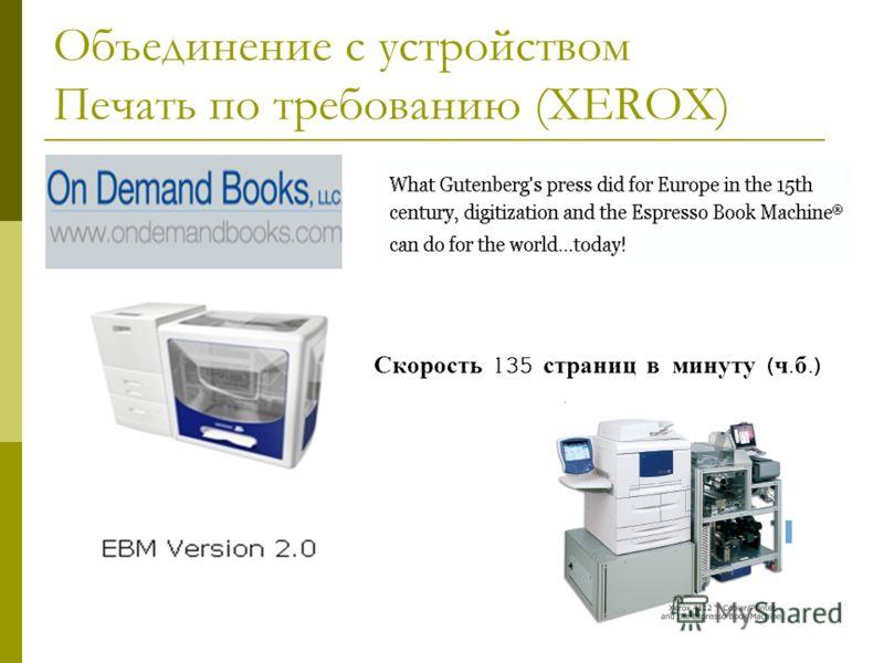 Объединение с устройством Печать по требованию (XEROX) Скорость 135 страниц в минуту ( ч. б.)