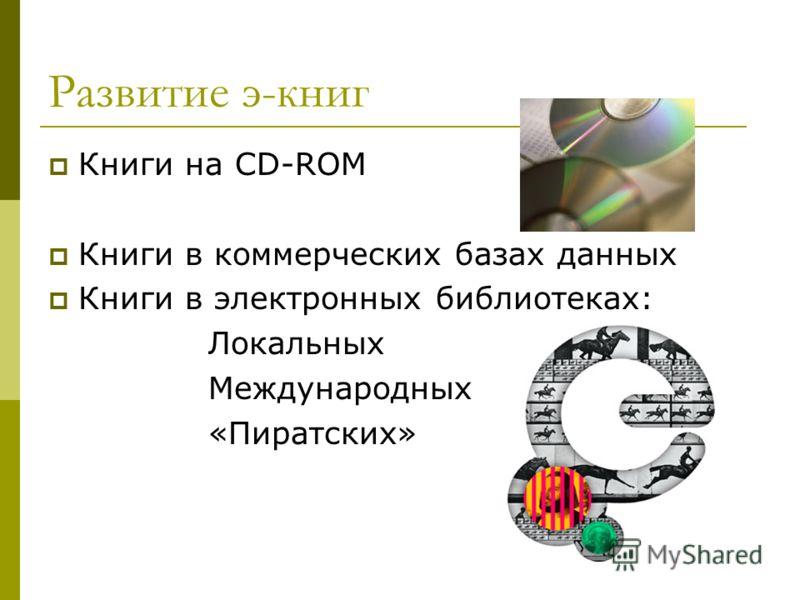 Развитие э-книг Книги на CD-ROM Книги в коммерческих базах данных Книги в электронных библиотеках: Локальных Международных «Пиратских»