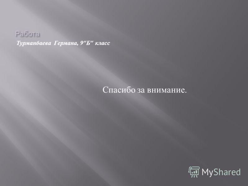 Работа Турманбаева Германа, 9 Б класс Спасибо за внимание.
