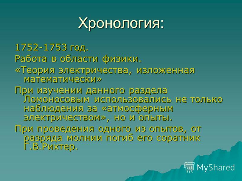 Хронология: 1752-1753 год. Работа в области физики. «Теория электричества, изложенная математически» При изучении данного раздела Ломоносовым использовались не только наблюдения за «атмосферным электричеством», но и опыты. При проведения одного из оп