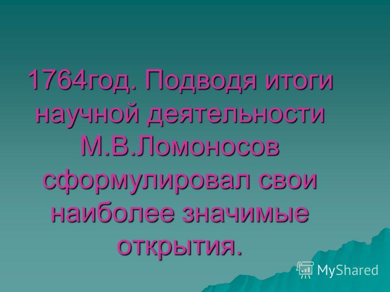 1764год. Подводя итоги научной деятельности М.В.Ломоносов сформулировал свои наиболее значимые открытия.