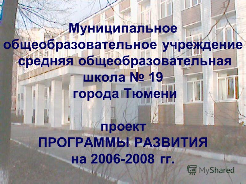 1 Муниципальное общеобразовательное учреждение средняя общеобразовательная школа 19 города Тюмени проект ПРОГРАММЫ РАЗВИТИЯ на 2006-2008 гг.