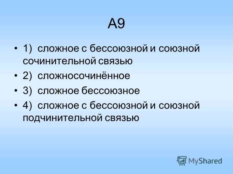 A9 1) сложное с бессоюзной и союзной сочинительной связью 2) сложносочинённое 3) сложное бессоюзное 4) сложное с бессоюзной и союзной подчинительной связью