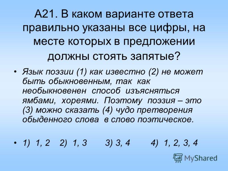 А21. В каком варианте ответа правильно указаны все цифры, на месте которых в предложении должны стоять запятые? Язык поэзии (1) как известно (2) не может быть обыкновенным, так как необыкновенен способ изъясняться ямбами, хореями. Поэтому поэзия – эт