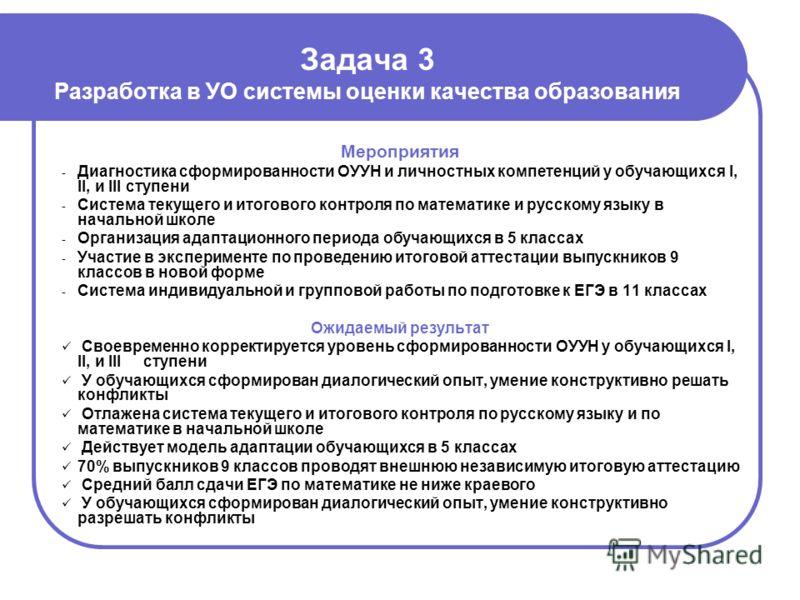 Задача 3 Разработка в УО системы оценки качества образования Мероприятия - Диагностика сформированности ОУУН и личностных компетенций у обучающихся I, II, и III ступени - Система текущего и итогового контроля по математике и русскому языку в начально