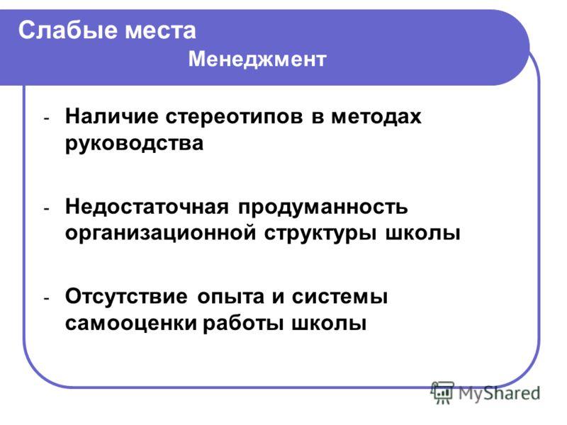 Слабые места Менеджмент - Наличие стереотипов в методах руководства - Недостаточная продуманность организационной структуры школы - Отсутствие опыта и системы самооценки работы школы