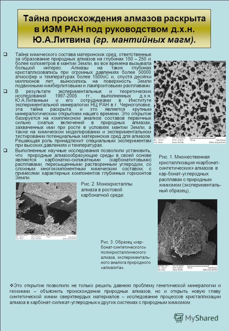 Тайна происхождения алмазов раскрыта в ИЭМ РАН под руководством д.х.н. Ю.А.Литвина (гр. мантийных магм). Тайна химического состава материнских сред, ответственных за образование природных алмазов на глубинах 150 – 250 и более километров в мантии Земл